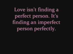 Love isn't finding a perfect person. It's finding an imperfect person perfectly.