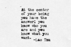 At the center of your being you have the answer; you know who you are and you know what you want.  Lao Tzu