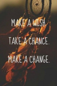 Make a wish.  Take a chance. Make a change.