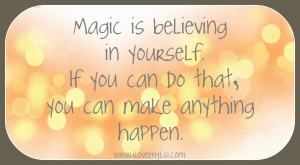 Magic is believing in yourself.  If you can do that, you can make anything happen.