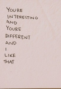 You're interesting and you're different and I like that