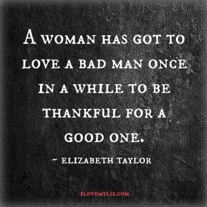 A woman has got to love a bad man.
