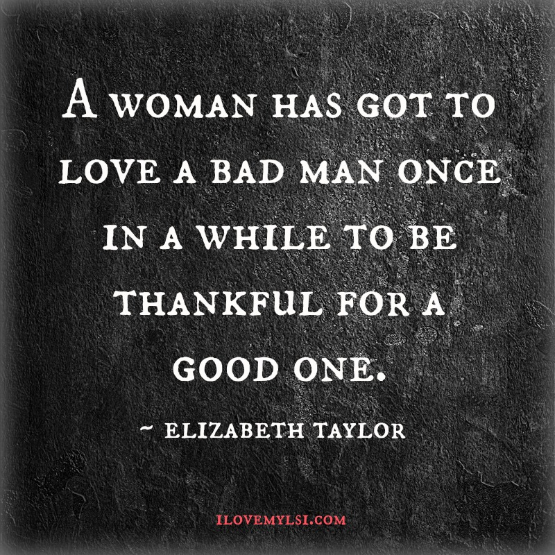 A woman has got to love a bad man. - I Love My LSI