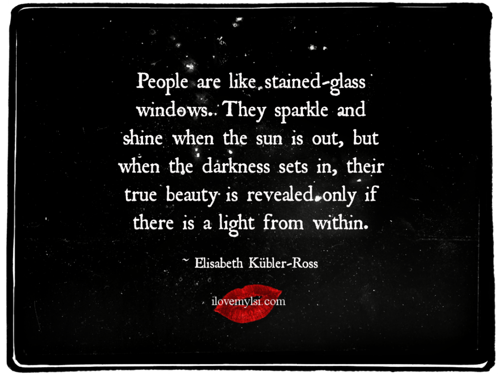 People are like stained-glass windows.