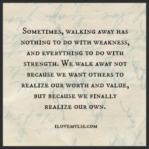 Walking away has nothing to do with weakness.