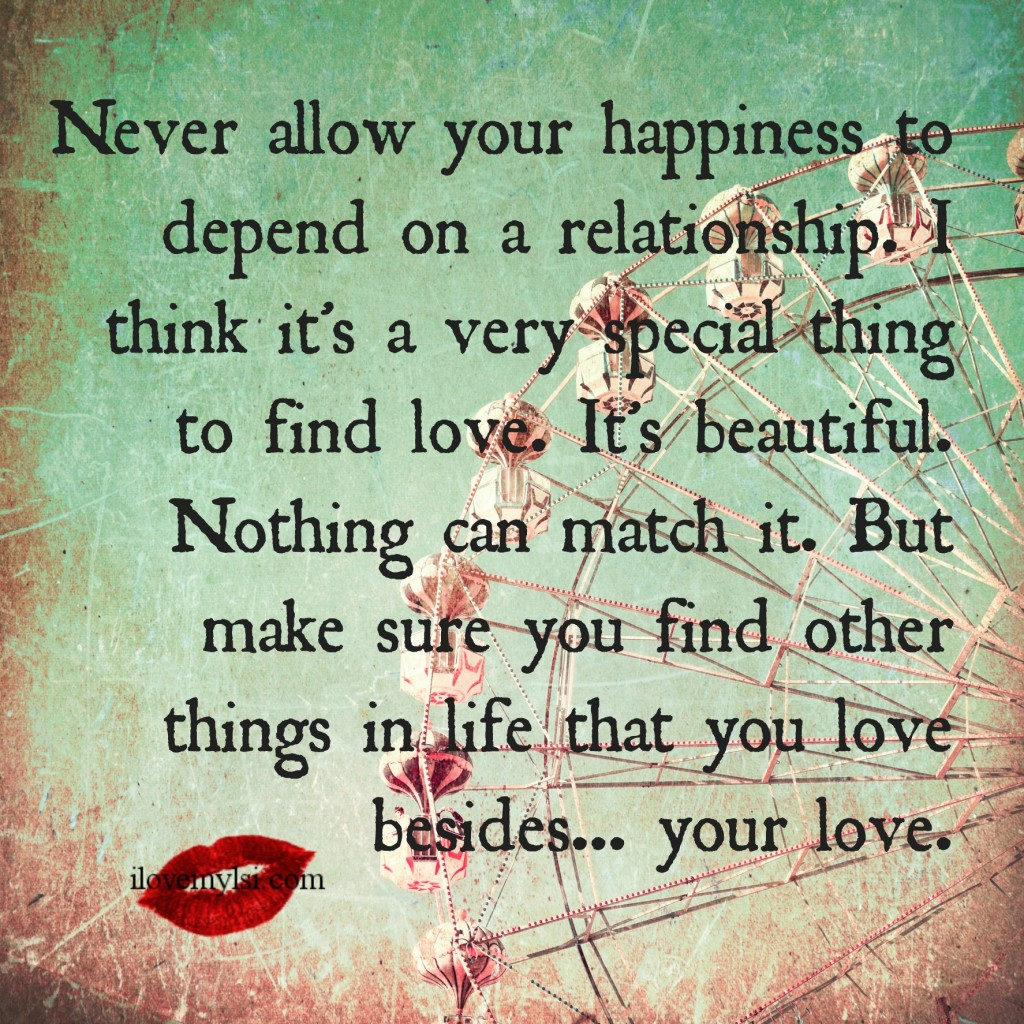 Never allow your happiness to depend on a relationship.
