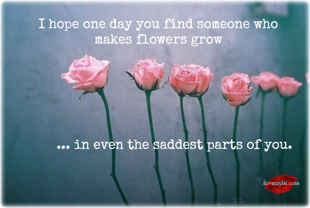I hope one day you find someone who makes flowers grow