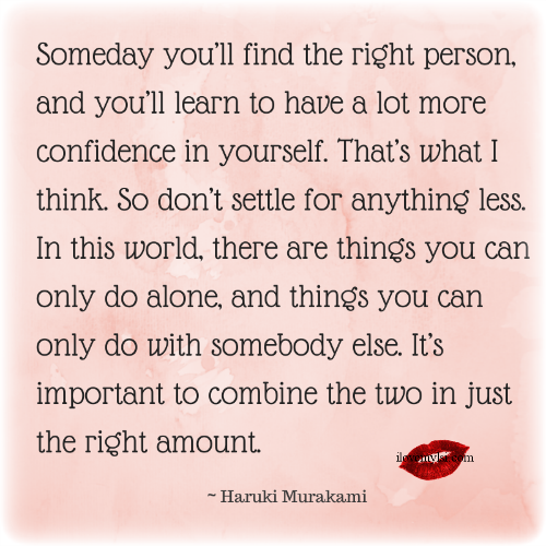 Someday you'll find the right person.