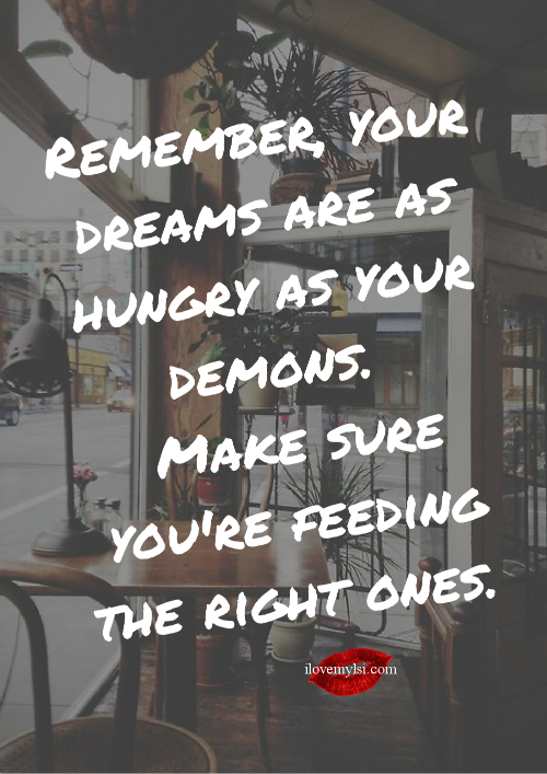 Your dreams are as hungry as your demons.