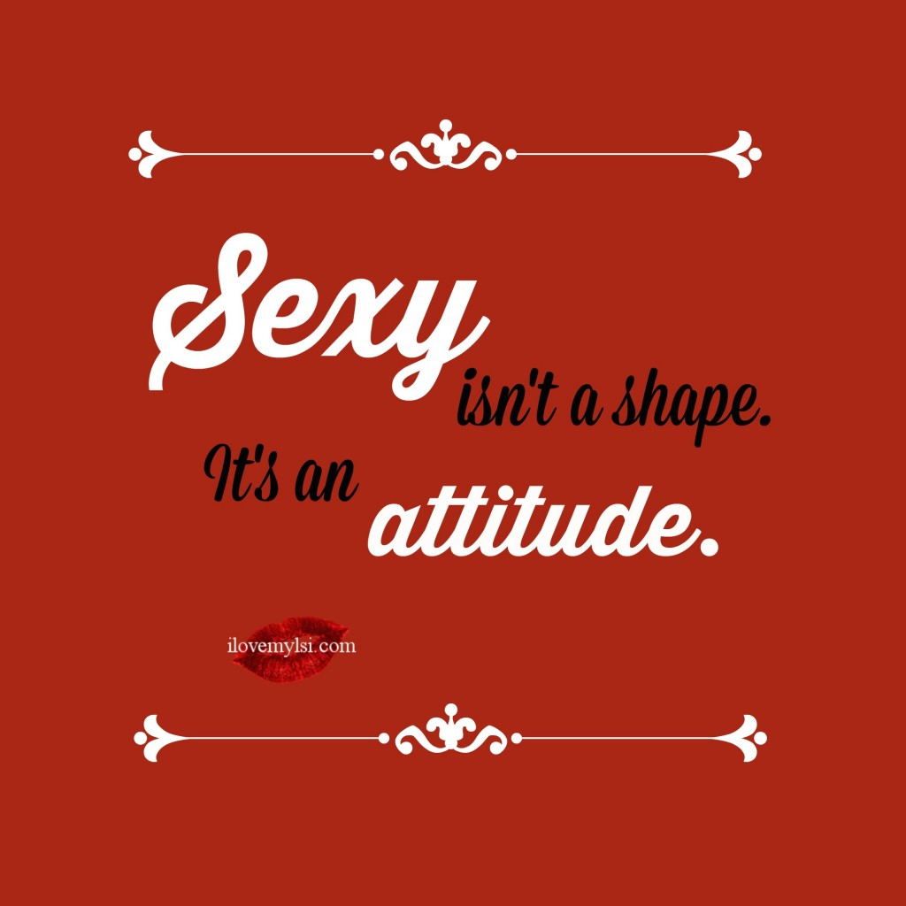 Sexy isn't a shape it's an attitude