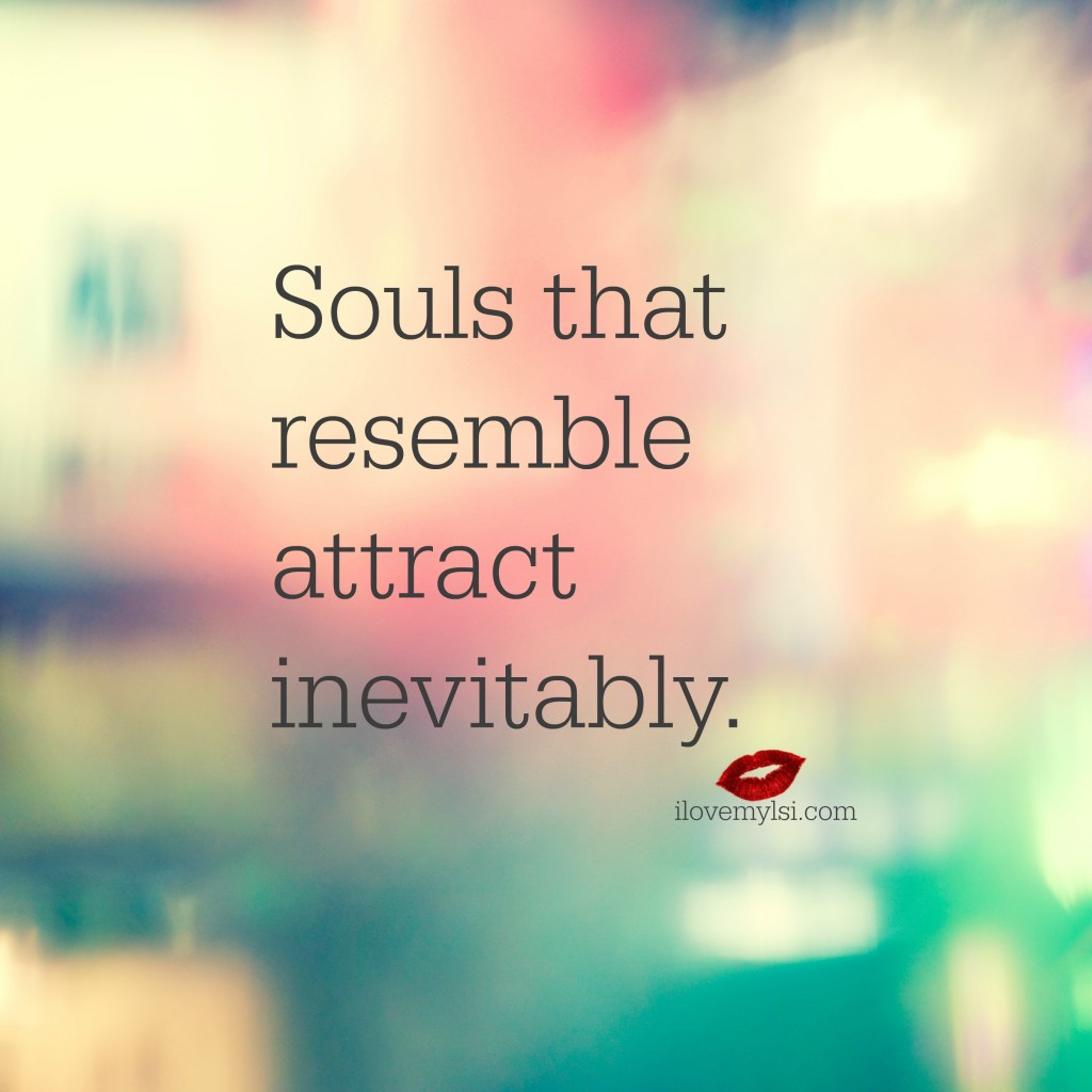 Souls that resemble attract inevitably.