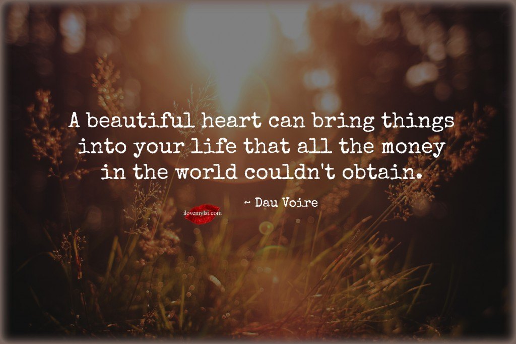 A beautiful heart can bring things into your life.