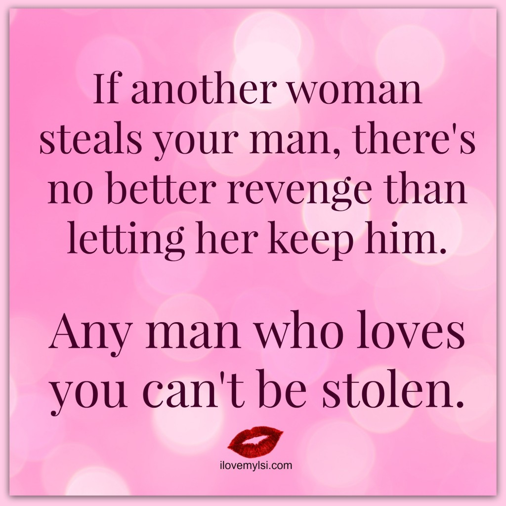 If another woman steals your man, there's no better revenge than letting her keep him. Any man who loves you can't be stolen