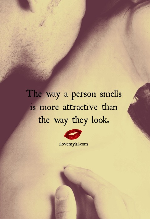 The way a person smells is more attractive than the way they look.