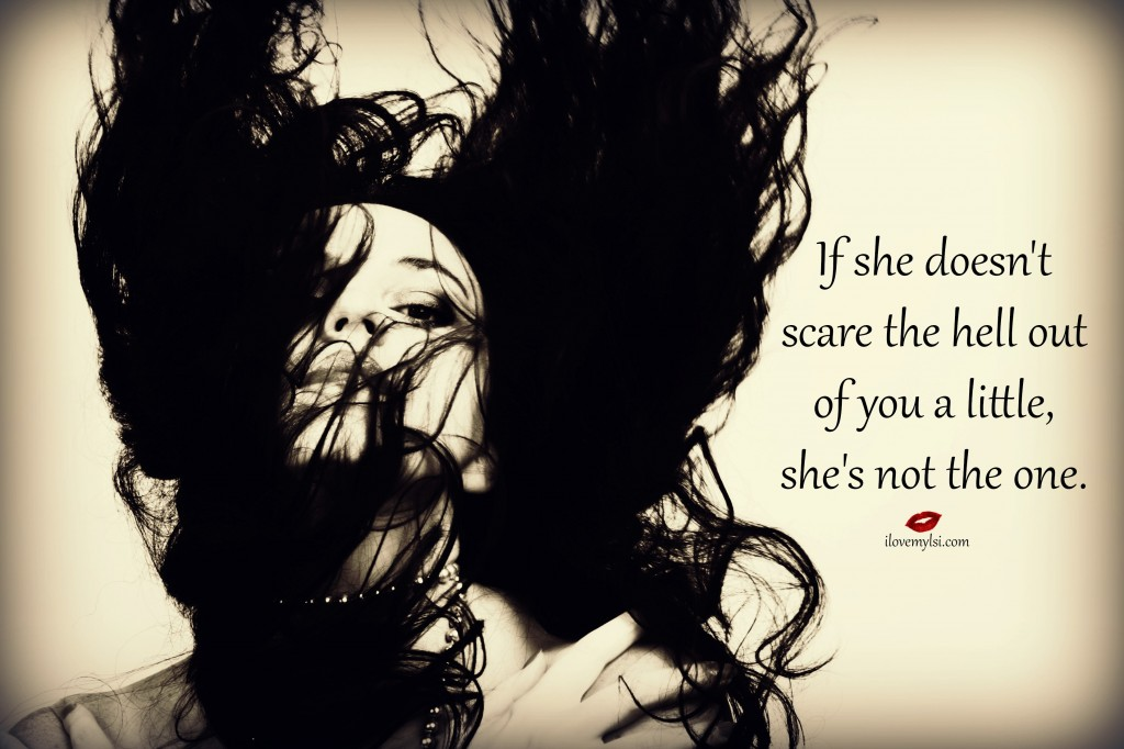 If she doesn't scare the hell out of you