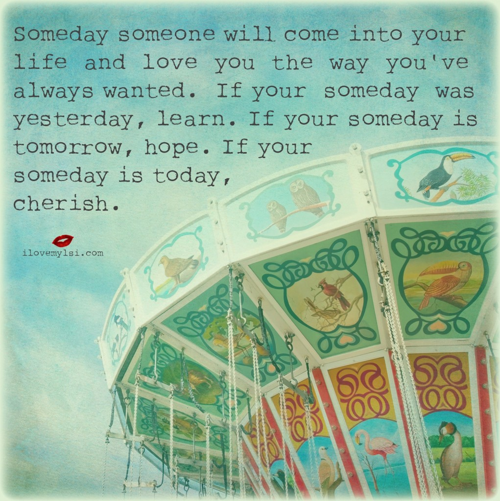 Someday someone will come into your life