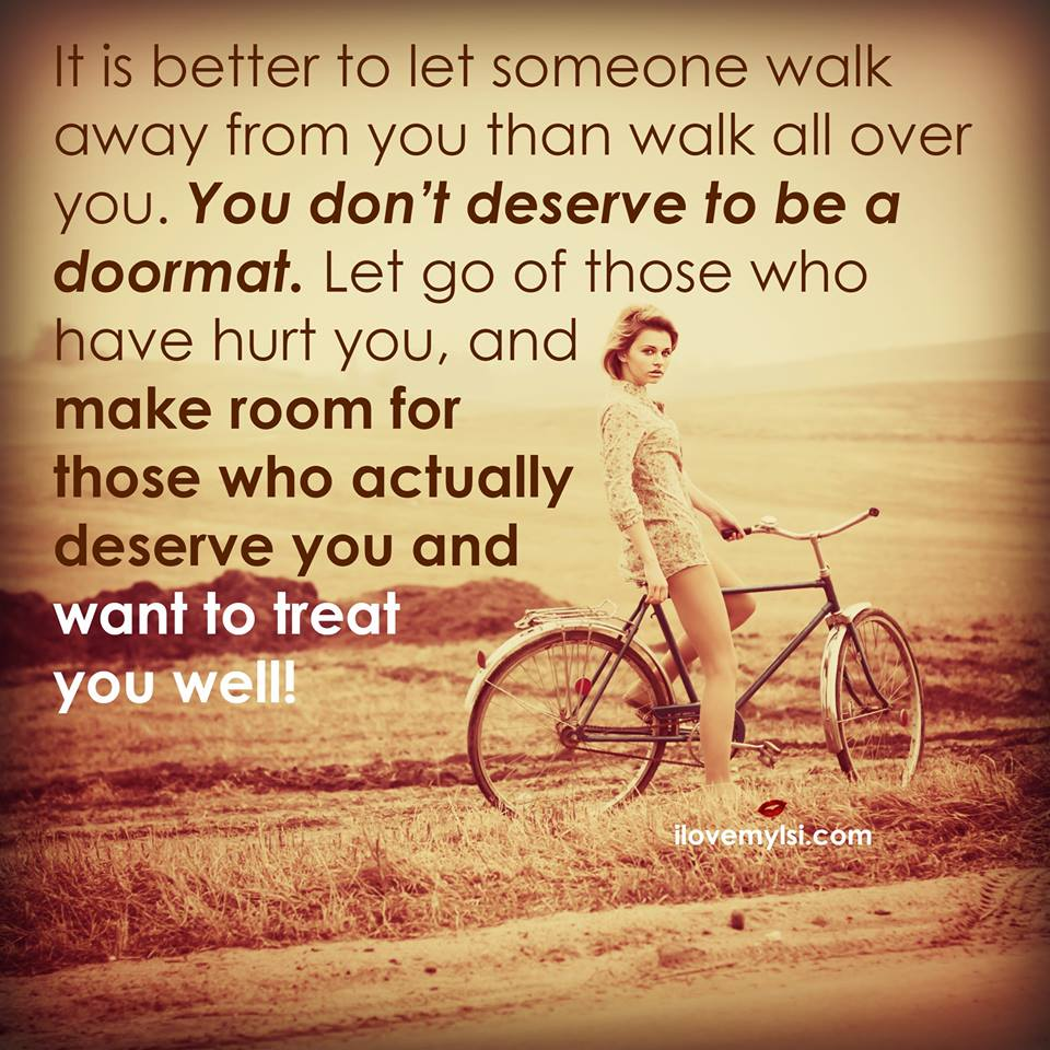 It is better to let someone walk away from you than walk all over you.