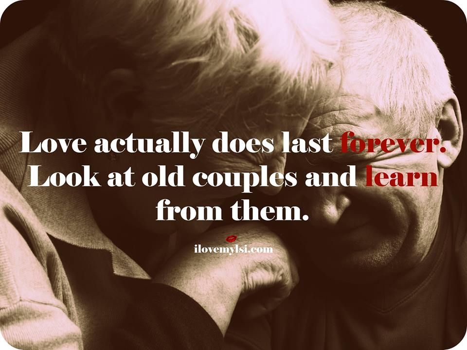 Love actually does last forever. Look at old couples and learn from them.