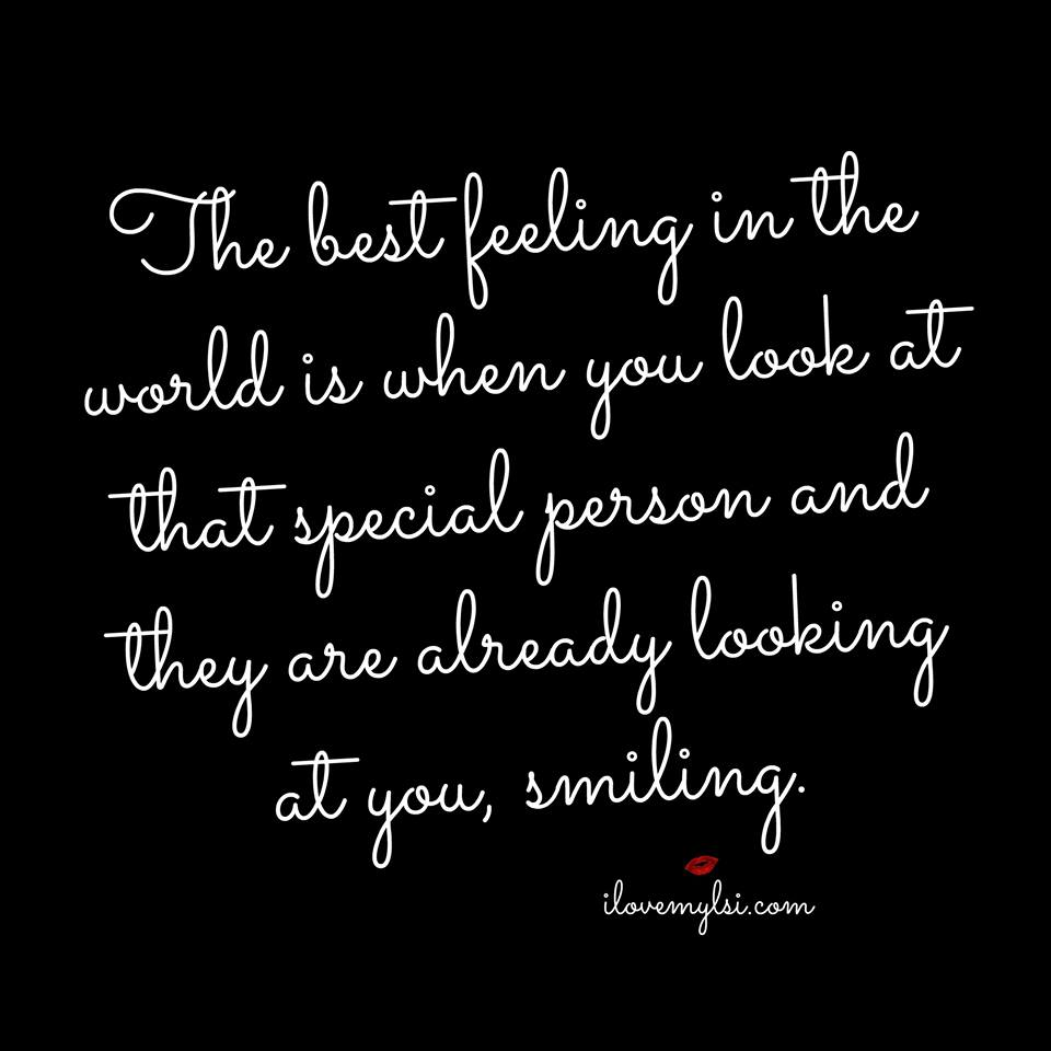 The best feeling in the world is when you look at that special person and they are already looking at you, smiling.