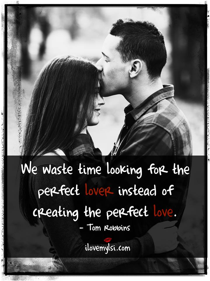 We waste time looking for the perfect lover instead of creating the perfect love.