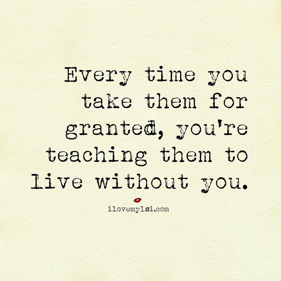 Every time you take them for granted, you're teaching them to live without you.