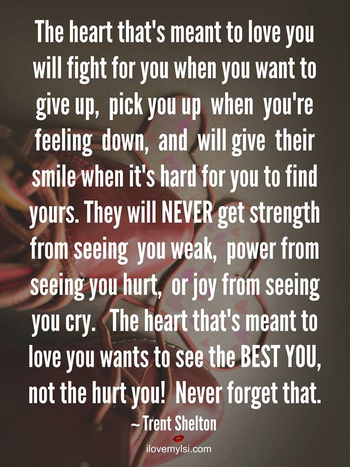 The heart that's meant to love you will fight for you when you want to give up, pick you up when you're feeling down