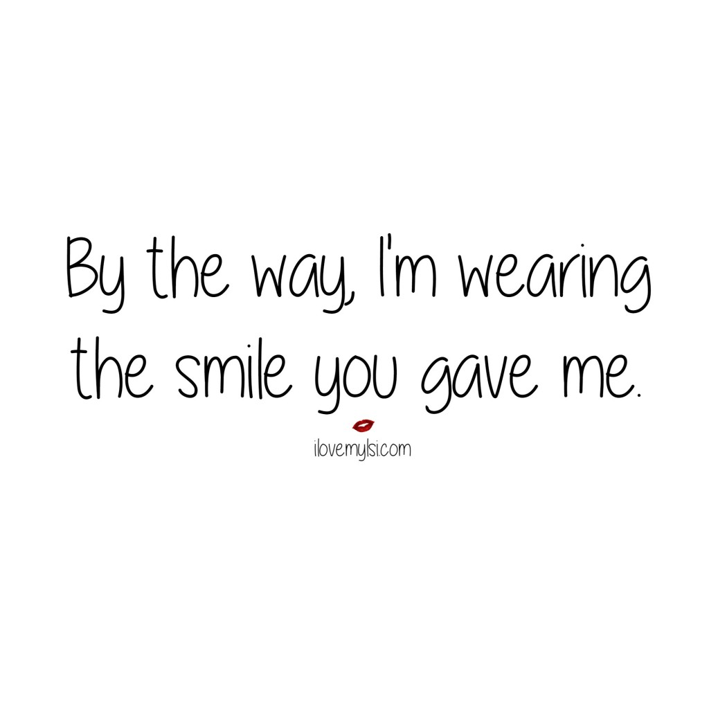 By the way, I'm wearing the smile you gave me