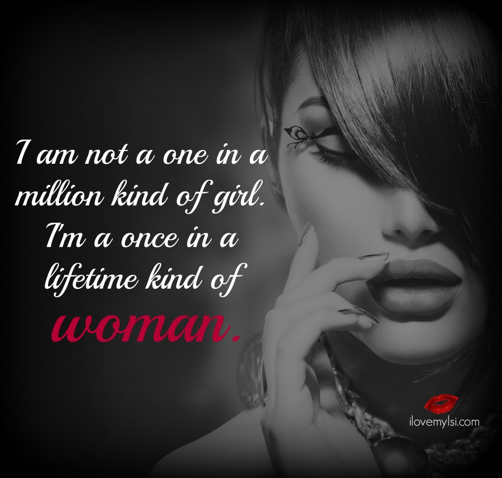 I'm not a one in a million kind of girl. I'm a once in a lifetime kind of woman.