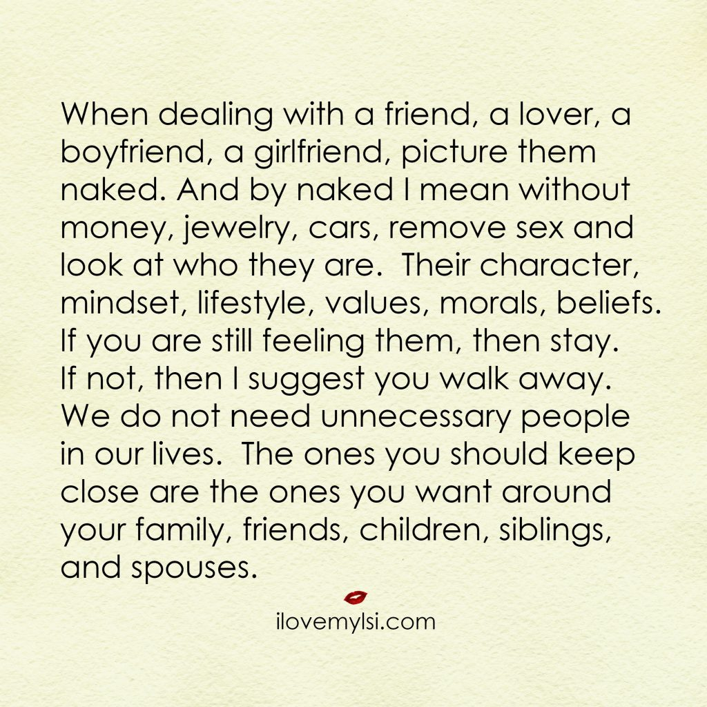 When dealing with a friend, a lover, a boyfriend, a girlfriend, picture them naked. And by naked I mean without money, jewelry, cars, remove sex and look at who they are.