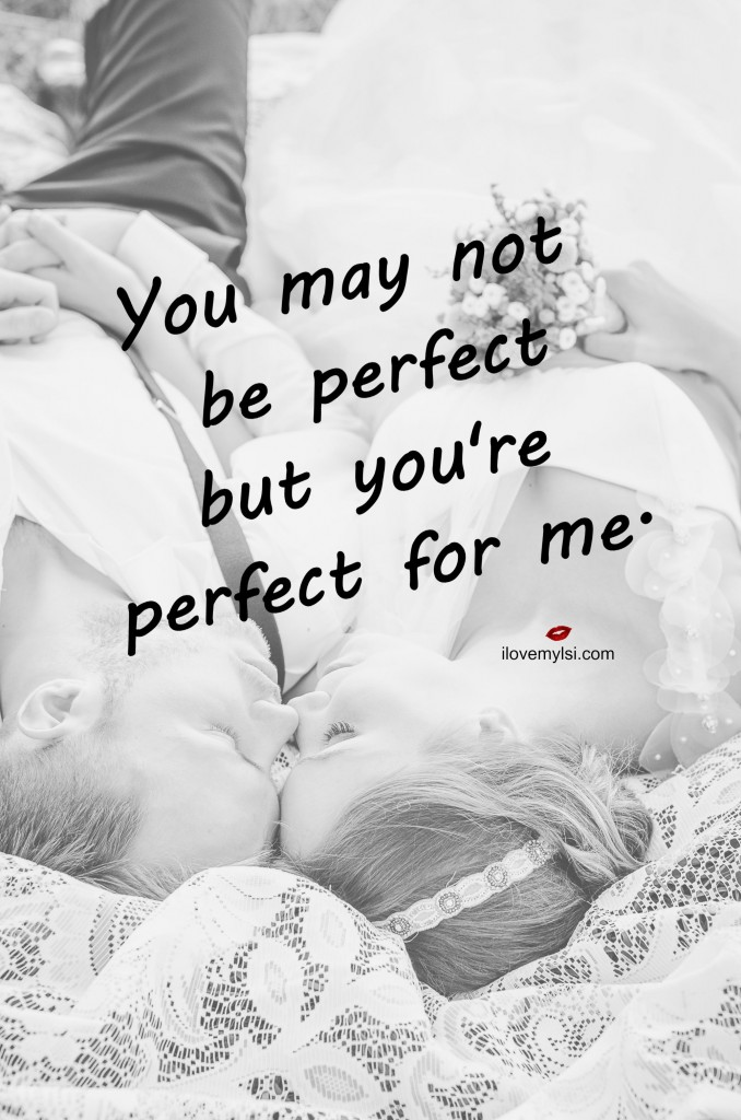 You may not be perfect but you're perfect for me