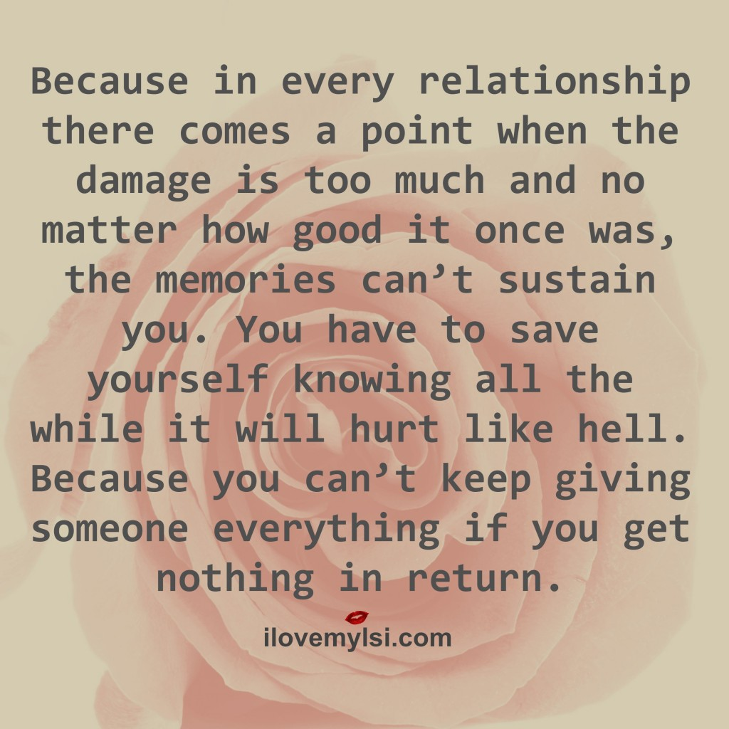 Because in every relationship there comes a point when the damage is too much and no matter how good it once was, the memories can't sustain you. You have to save yourself knowing all the while it will hurt like hell. Because you can't keep giving someone everything if you get nothing in return.