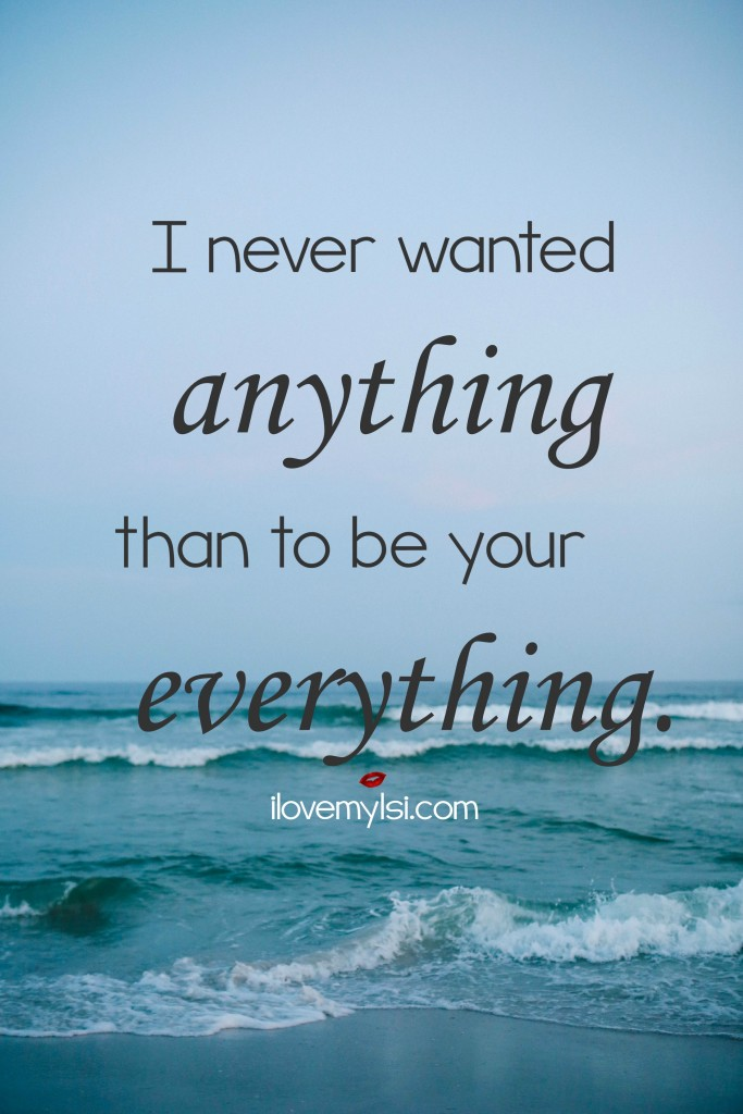 I never wanted anything than to be your everything