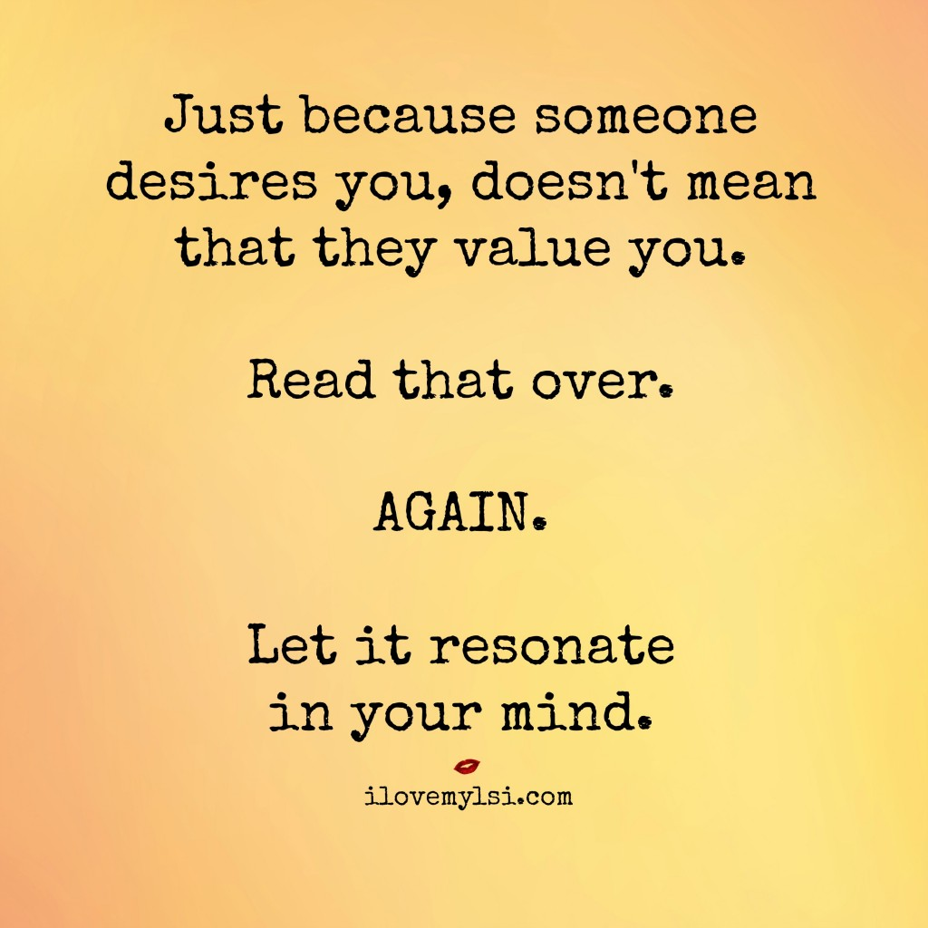 Just because someone desires you, doesn't mean that they value you.