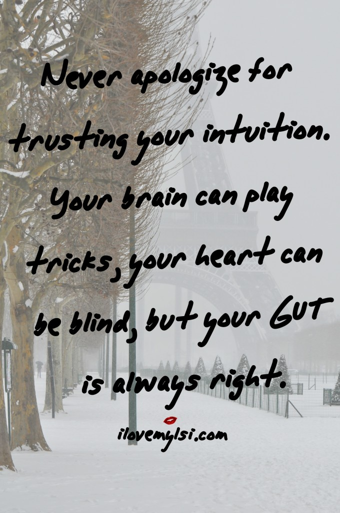 Never apologize for trusting your intuition. Your brain can play tricks, your heart can be blind, but your gut is always right.