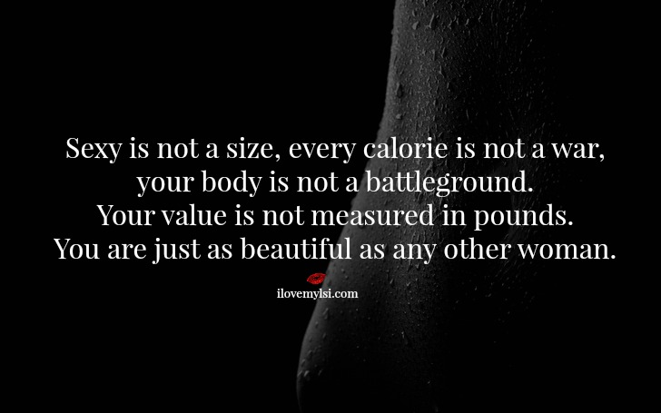 Sexy is not a size, every calorie is not a war, your body is not a battleground.