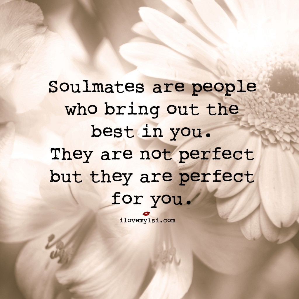 Soulmates are people who bring out the best in you.