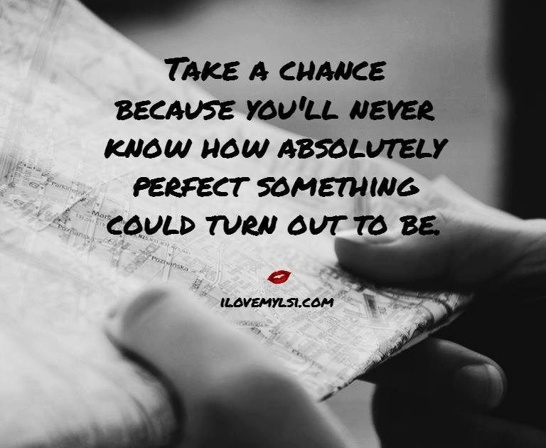 Take a chance because you'll never know how absolutely perfect something can turn out to be.