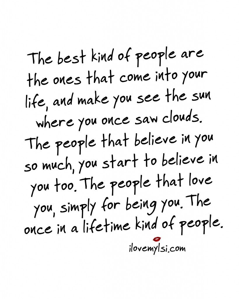 The best kind of people are the ones that come into your life, and make you see the sun where you once saw clouds.