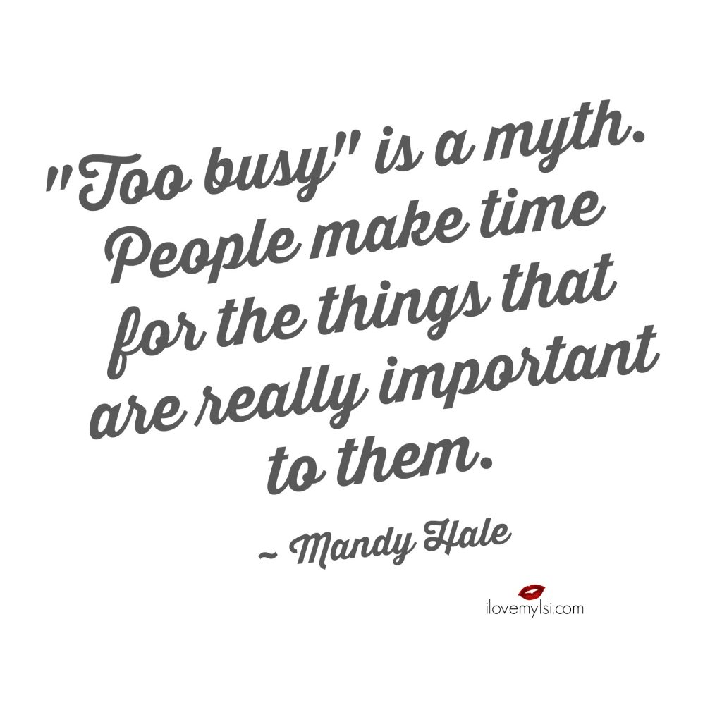Too busy is a myth. People make time for the things that are really important to them.