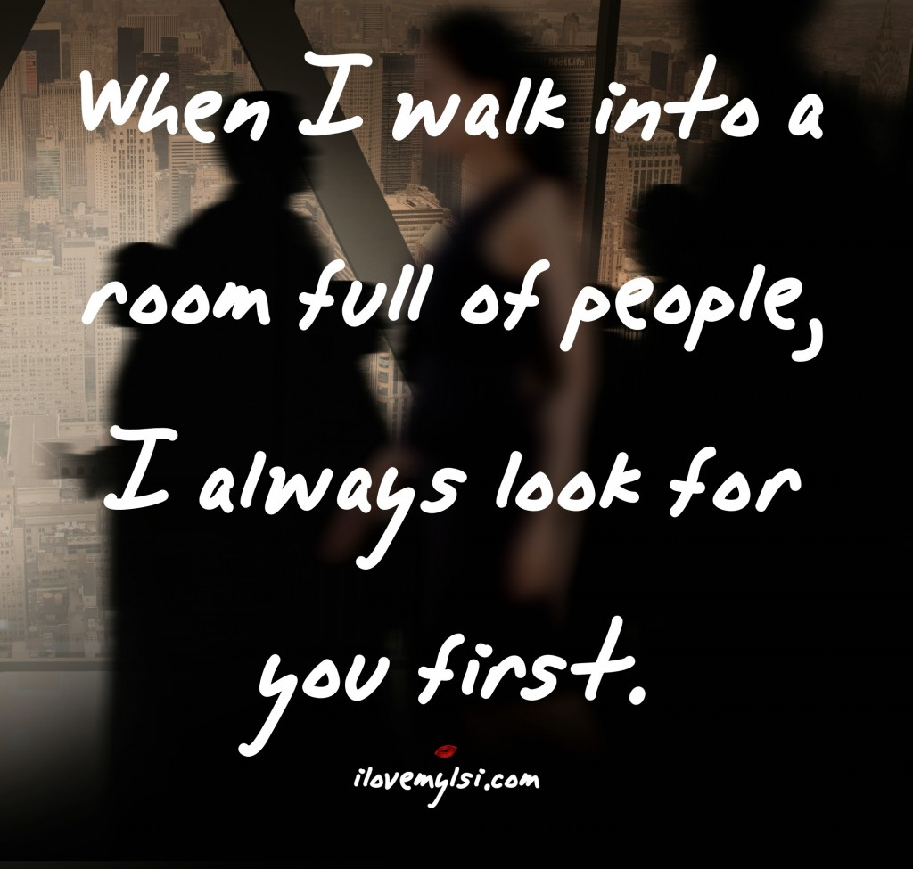 When I walk into a room full of people, I always look for you first.