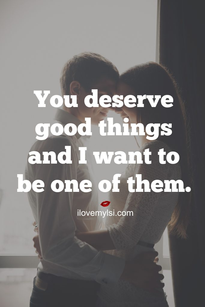 You deserve good things and I want to be one of them.