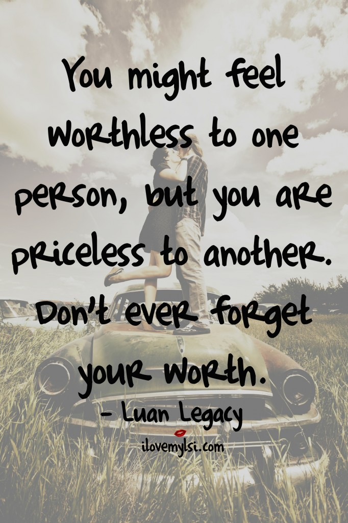 You might feel worthless to one person, but you are priceless to another. Don't ever forget your worth.